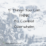 5 Things You Can THINK To Combat Overwhelm