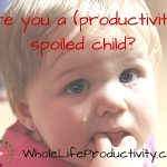 Are You A (Productivity) Spoiled Child?