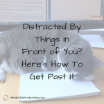 Distracted By Things In Front of You? Here's How To Get Past It