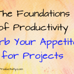 Curb Your Appetite For Projects: The Foundations of Productivity