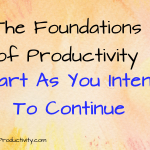 Start As You Intend To Continue: The Foundations of Productivity