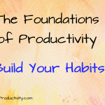 Build Your Habits: The Foundations of Productivity