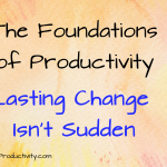 Lasting Change Isn't Sudden: The Foundations Of Productivity