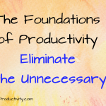 Eliminate the Unnecessary: The Foundations of Productivity