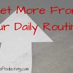 How To Get More From Your Daily Routines