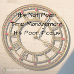 It's Not Poor Time Management, It's Poor Focus