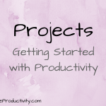 Projects: Getting Started With Productivity