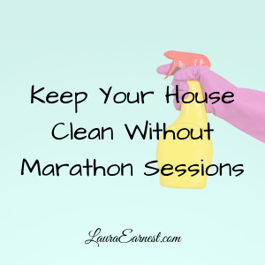 Keep Your House Clean Without Marathon Sessions Laura Earnest